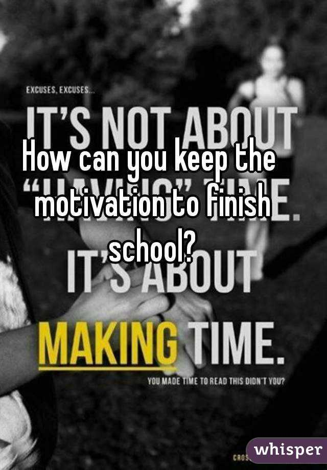 How can you keep the motivation to finish school?