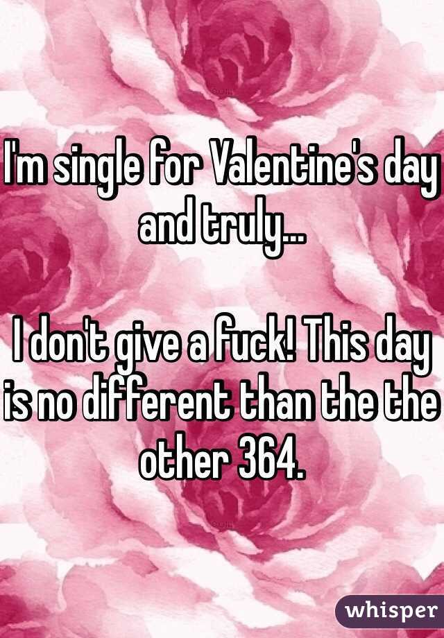 I'm single for Valentine's day and truly...  I don't give a fuck! This day is no different than the the other 364.