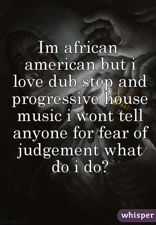 Im african american but i love dub step and progressive house music i wont tell anyone for fear of judgement what do i do?
