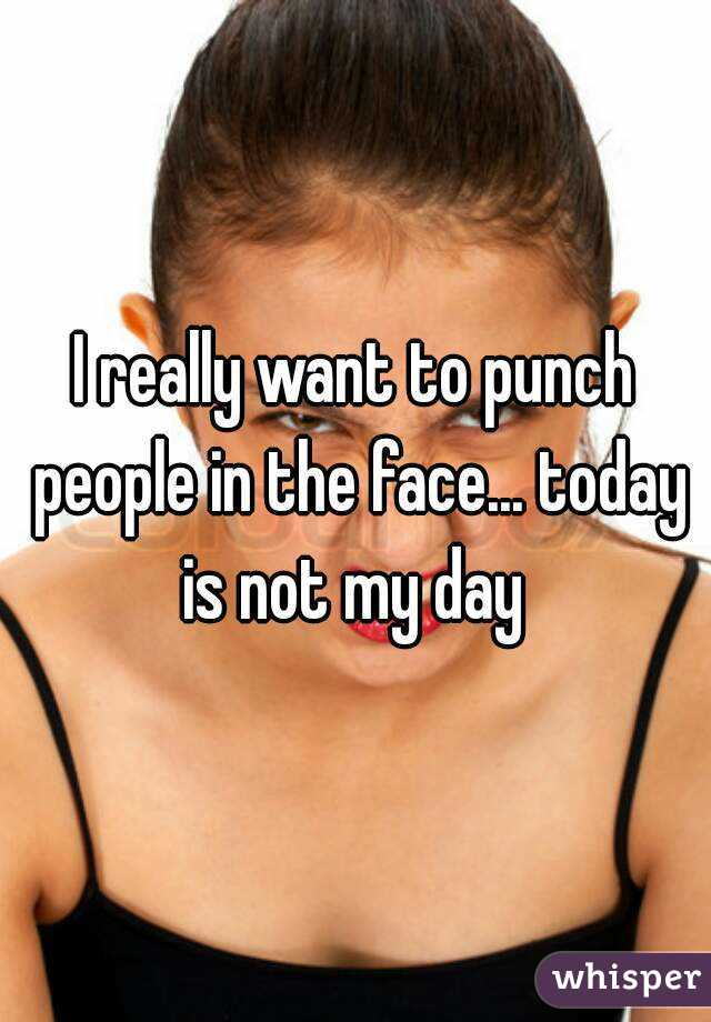 I really want to punch people in the face... today is not my day