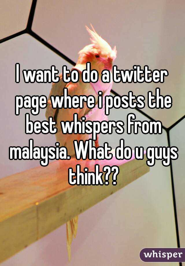 I want to do a twitter page where i posts the best whispers from malaysia. What do u guys think??