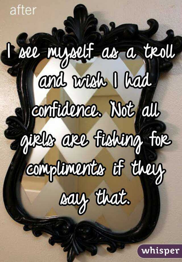 I see myself as a troll and wish I had confidence. Not all girls are fishing for compliments if they say that.