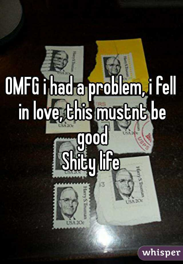 OMFG i had a problem, i fell in love, this mustnt be good Shity life