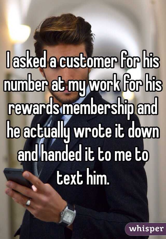 I asked a customer for his number at my work for his rewards membership and he actually wrote it down and handed it to me to text him.