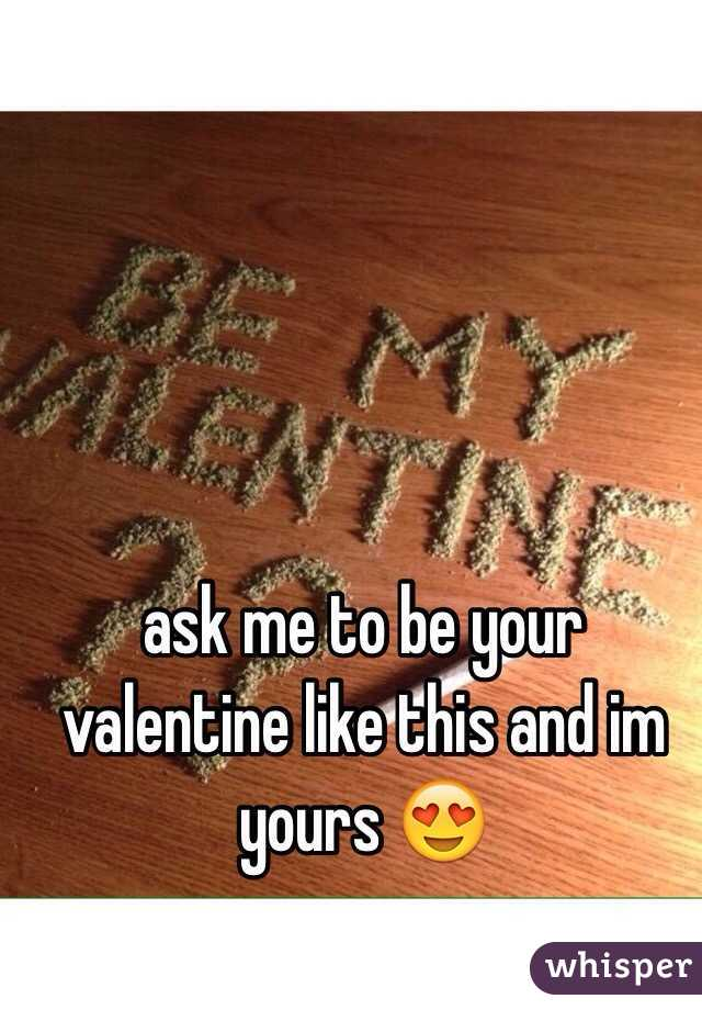 ask me to be your valentine like this and im yours 😍