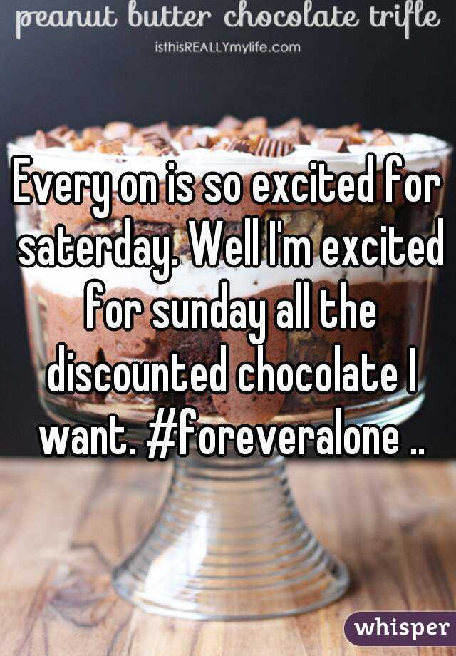 Every on is so excited for saterday. Well I'm excited for sunday all the discounted chocolate I want. #foreveralone ..