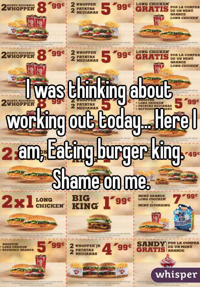 I was thinking about working out today... Here I am, Eating burger king. Shame on me.