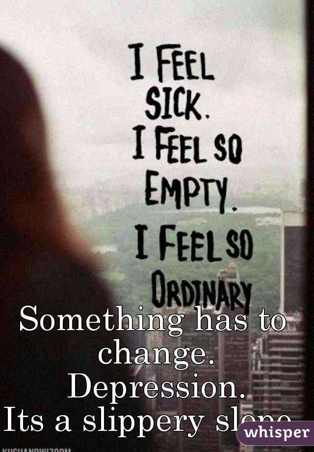 Something has to change. Depression. Its a slippery slope.