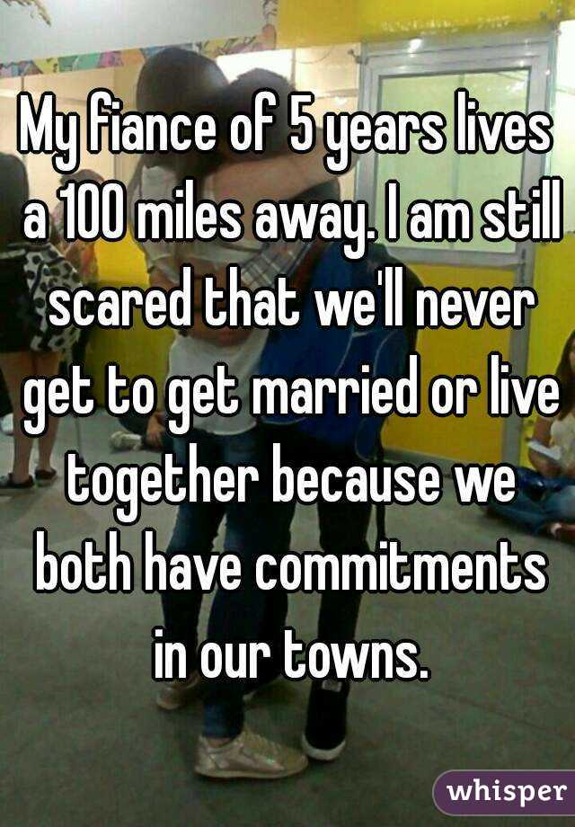 My fiance of 5 years lives a 100 miles away. I am still scared that we'll never get to get married or live together because we both have commitments in our towns.