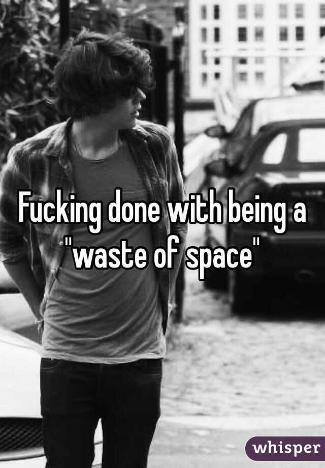 """Fucking done with being a """"waste of space"""""""