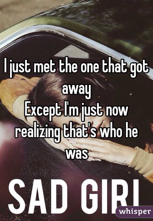 I just met the one that got away Except I'm just now realizing that's who he was