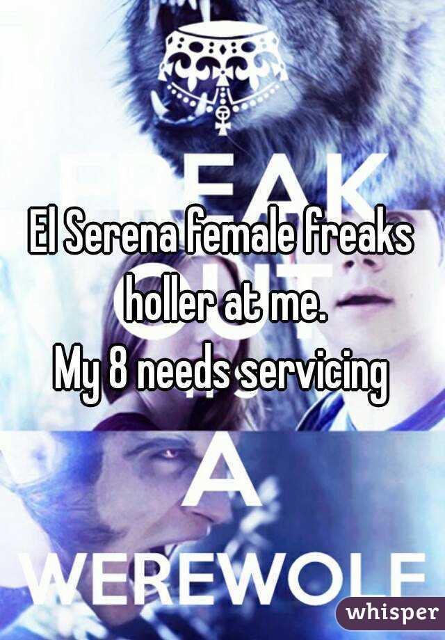 El Serena female freaks holler at me. My 8 needs servicing