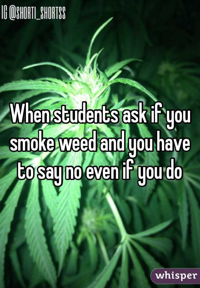 When students ask if you smoke weed and you have to say no even if you do