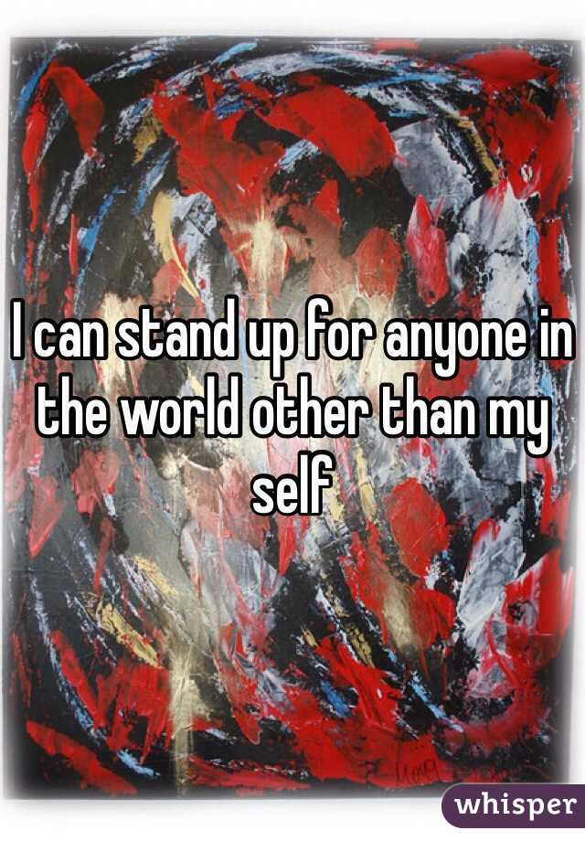 I can stand up for anyone in the world other than my self