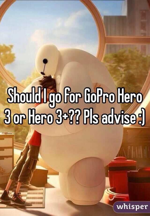 Should I go for GoPro Hero 3 or Hero 3+?? Pls advise :)