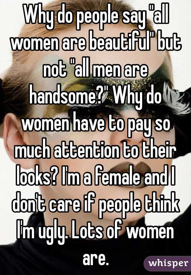 """Why do people say """"all women are beautiful"""" but not """"all men are handsome?"""" Why do women have to pay so much attention to their looks? I'm a female and I don't care if people think I'm ugly. Lots of women are."""