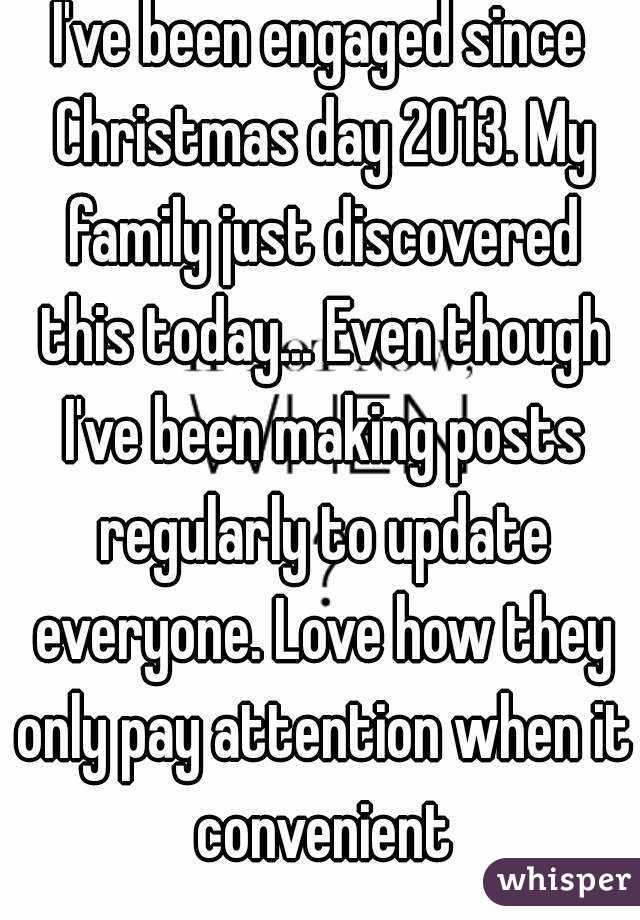 I've been engaged since Christmas day 2013. My family just discovered this today... Even though I've been making posts regularly to update everyone. Love how they only pay attention when it convenient