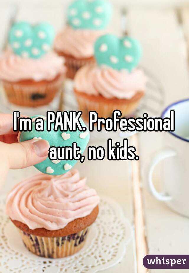 I'm a PANK. Professional aunt, no kids.