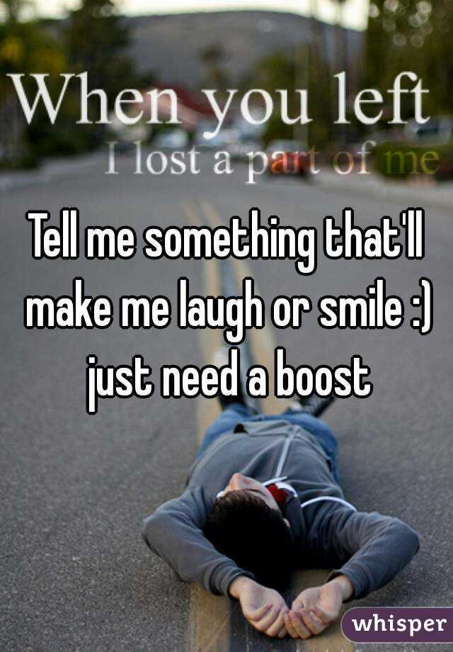 Tell me something that'll make me laugh or smile :) just need a boost
