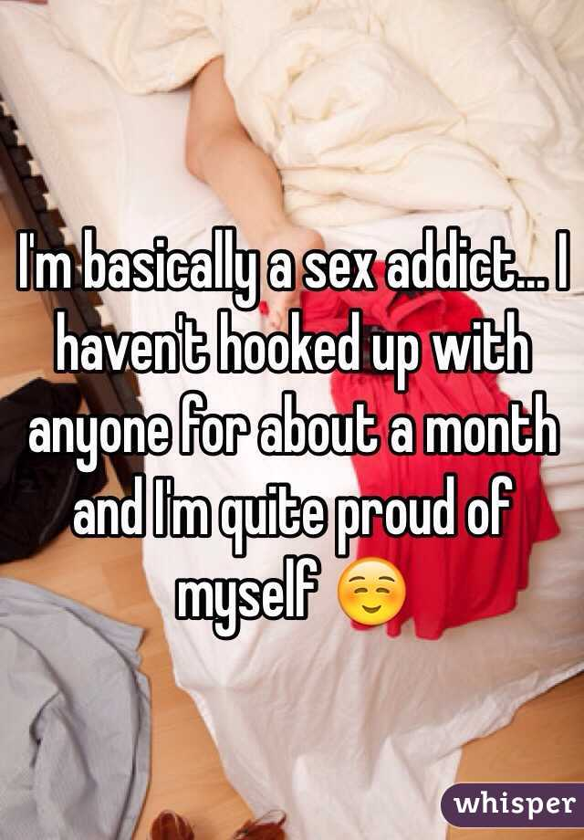 I'm basically a sex addict... I haven't hooked up with anyone for about a month and I'm quite proud of myself ☺️