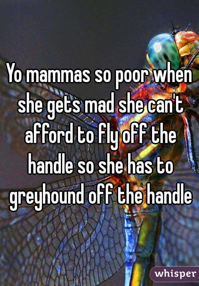 Yo mammas so poor when she gets mad she can't afford to fly off the handle so she has to greyhound off the handle