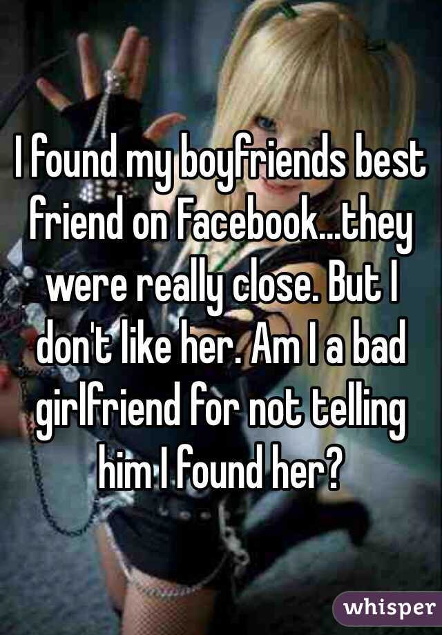 I found my boyfriends best friend on Facebook...they were really close. But I don't like her. Am I a bad girlfriend for not telling him I found her?