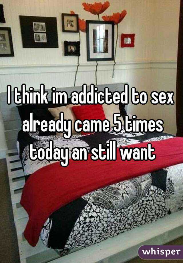 I think im addicted to sex already came 5 times today an still want