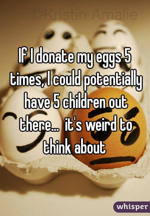 If I donate my eggs 5 times, I could potentially have 5 children out there...  it's weird to think about