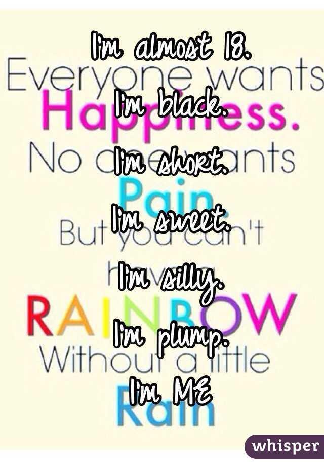 I'm almost 18.  I'm black. I'm short.  I'm sweet. I'm silly.  I'm plump.  I'm ME