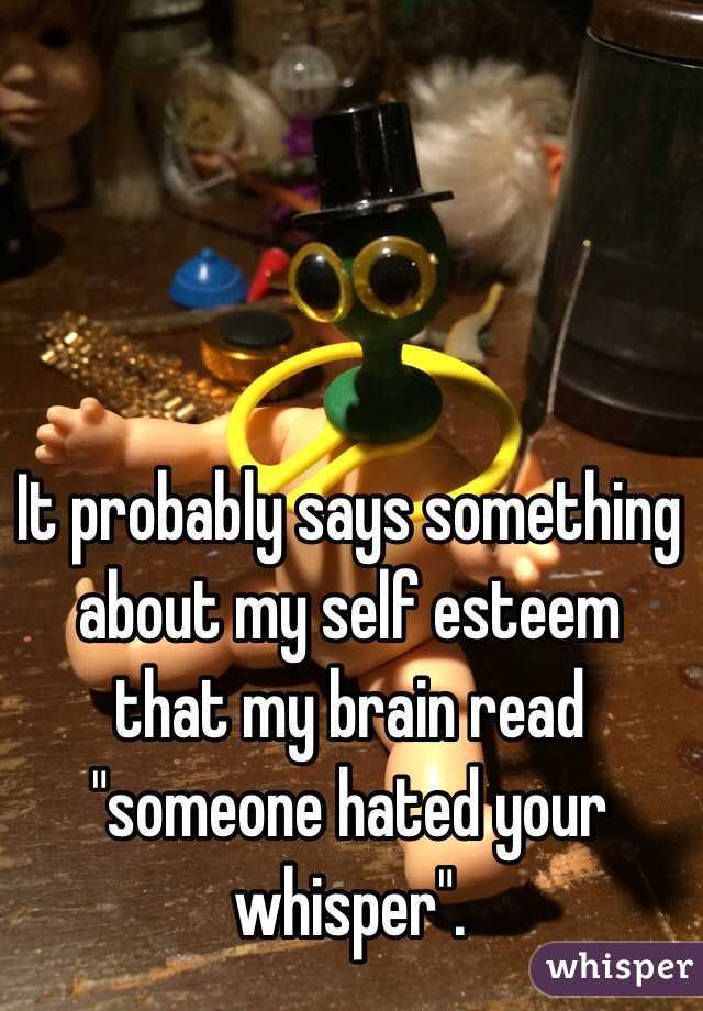 """It probably says something about my self esteem that my brain read """"someone hated your whisper""""."""