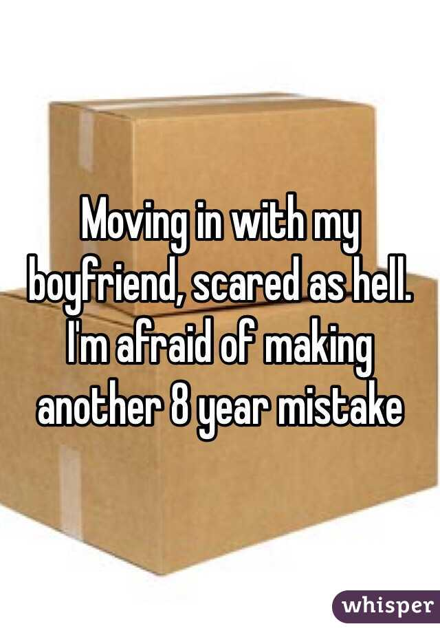 Moving in with my boyfriend, scared as hell. I'm afraid of making another 8 year mistake