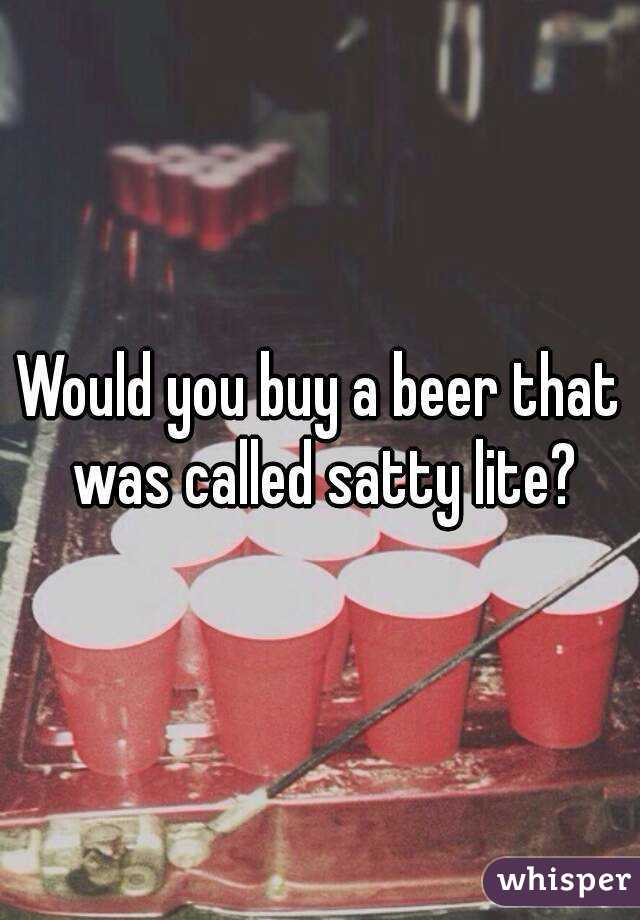 Would you buy a beer that was called satty lite?