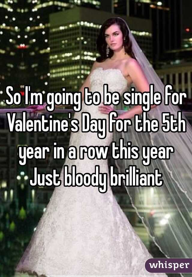 So I'm going to be single for Valentine's Day for the 5th year in a row this year Just bloody brilliant