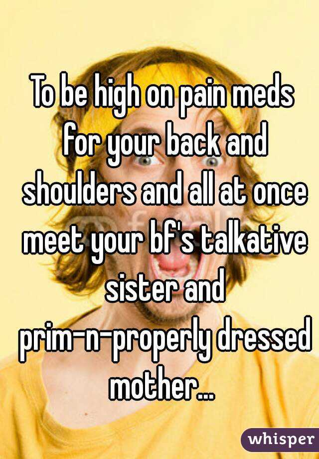 To be high on pain meds for your back and shoulders and all at once meet your bf's talkative sister and prim-n-properly dressed mother...