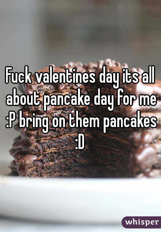 Fuck valentines day its all about pancake day for me :P bring on them pancakes :D