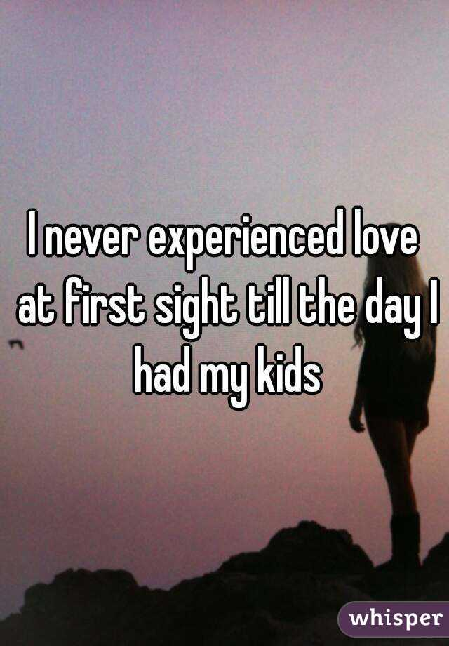I never experienced love at first sight till the day I had my kids