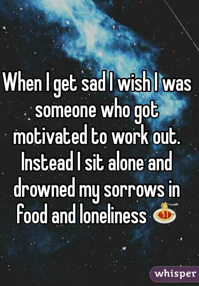 When I get sad I wish I was someone who got motivated to work out. Instead I sit alone and drowned my sorrows in food and loneliness 🍝