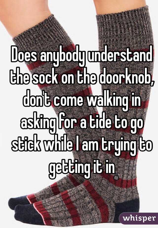 Does anybody understand the sock on the doorknob, don't come walking in asking for a tide to go stick while I am trying to getting it in