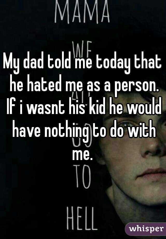 My dad told me today that he hated me as a person. If i wasnt his kid he would have nothing to do with me.