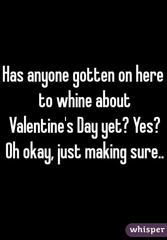 Has anyone gotten on here to whine about Valentine's Day yet? Yes? Oh okay, just making sure..