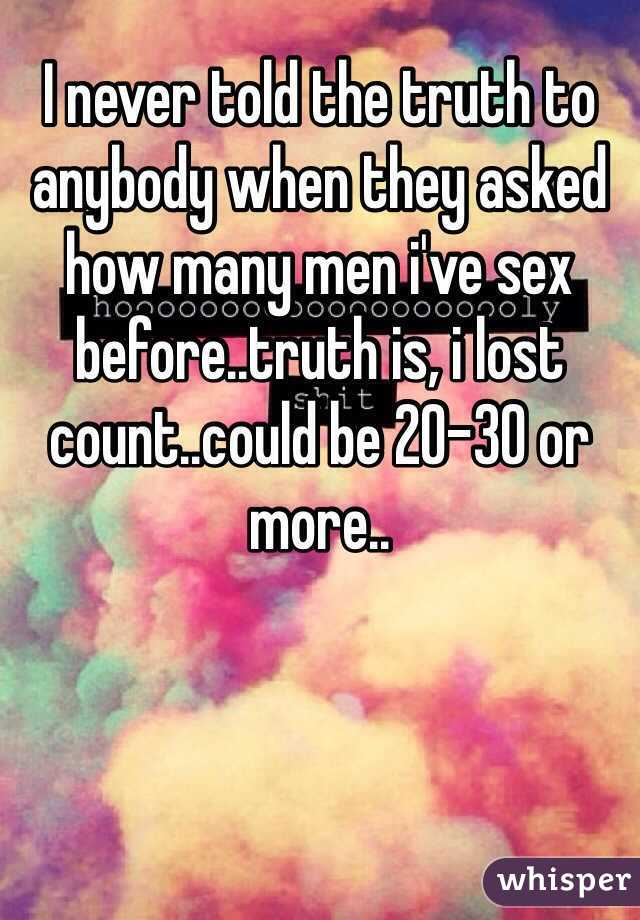 I never told the truth to anybody when they asked how many men i've sex before..truth is, i lost count..could be 20-30 or more..