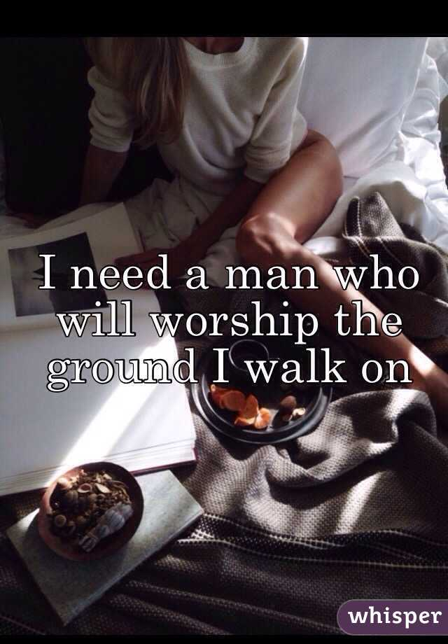I need a man who will worship the ground I walk on
