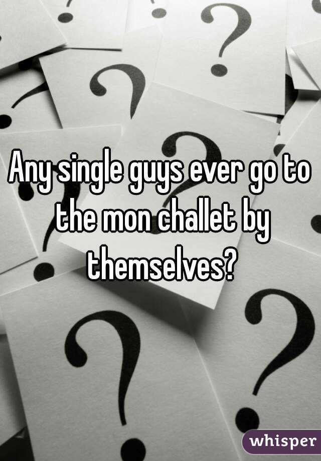 Any single guys ever go to the mon challet by themselves?