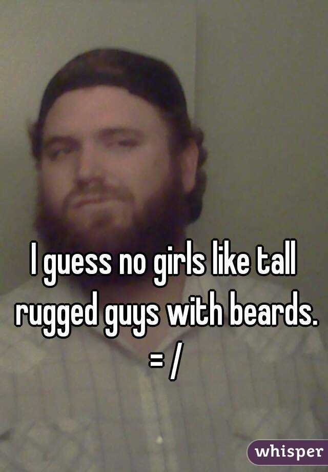 I guess no girls like tall rugged guys with beards. = /