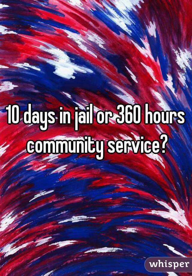 10 days in jail or 360 hours community service?