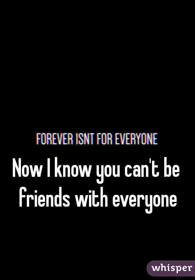 Now I know you can't be friends with everyone