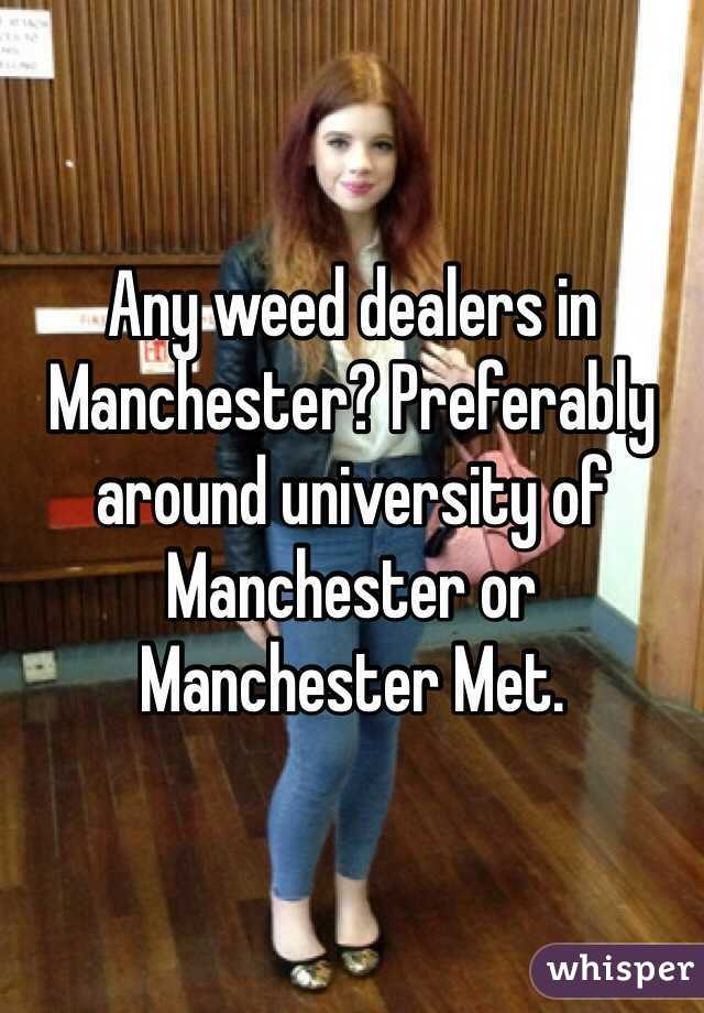 Any weed dealers in Manchester? Preferably around university of Manchester or Manchester Met.
