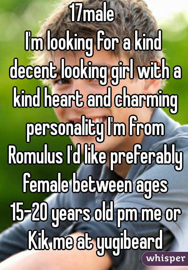 17male  I'm looking for a kind decent looking girl with a kind heart and charming personality I'm from Romulus I'd like preferably female between ages 15-20 years old pm me or Kik me at yugibeard