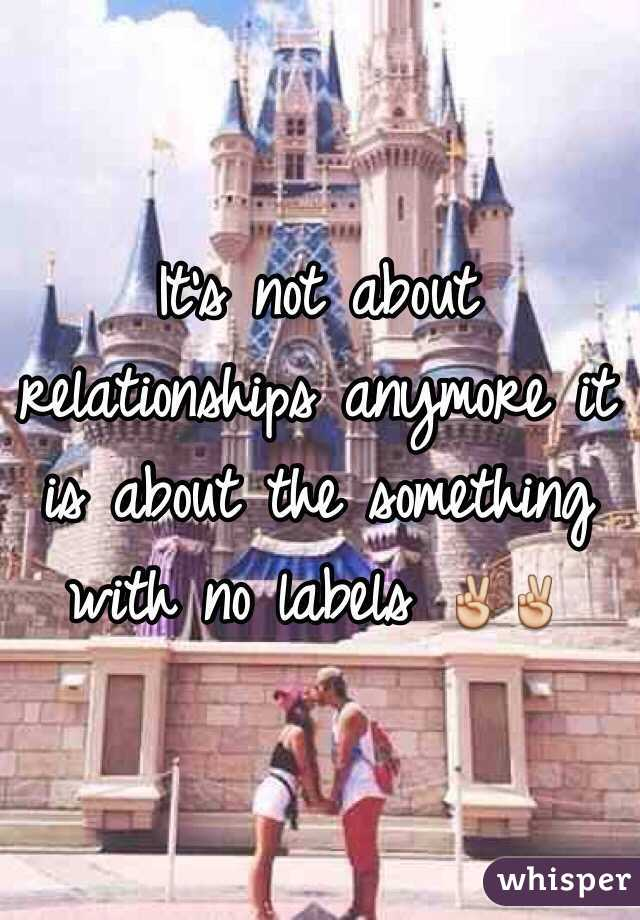It's not about relationships anymore it is about the something with no labels ✌️✌️
