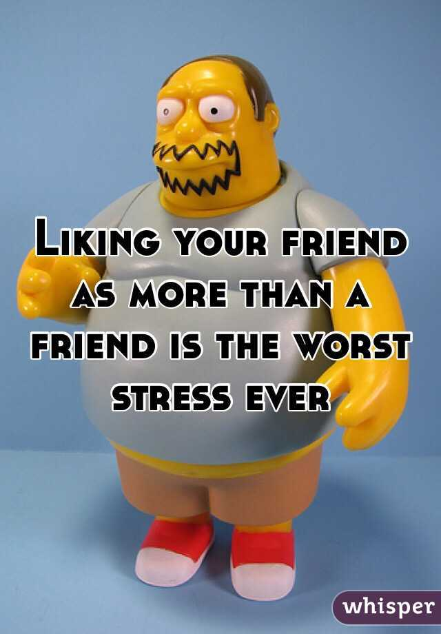 Liking your friend as more than a friend is the worst stress ever
